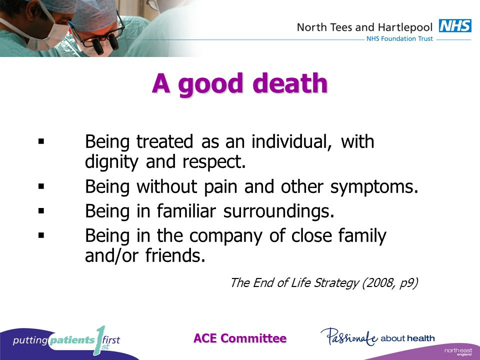 ACE Committee A good death  Being treated as an individual, with dignity and respect.
