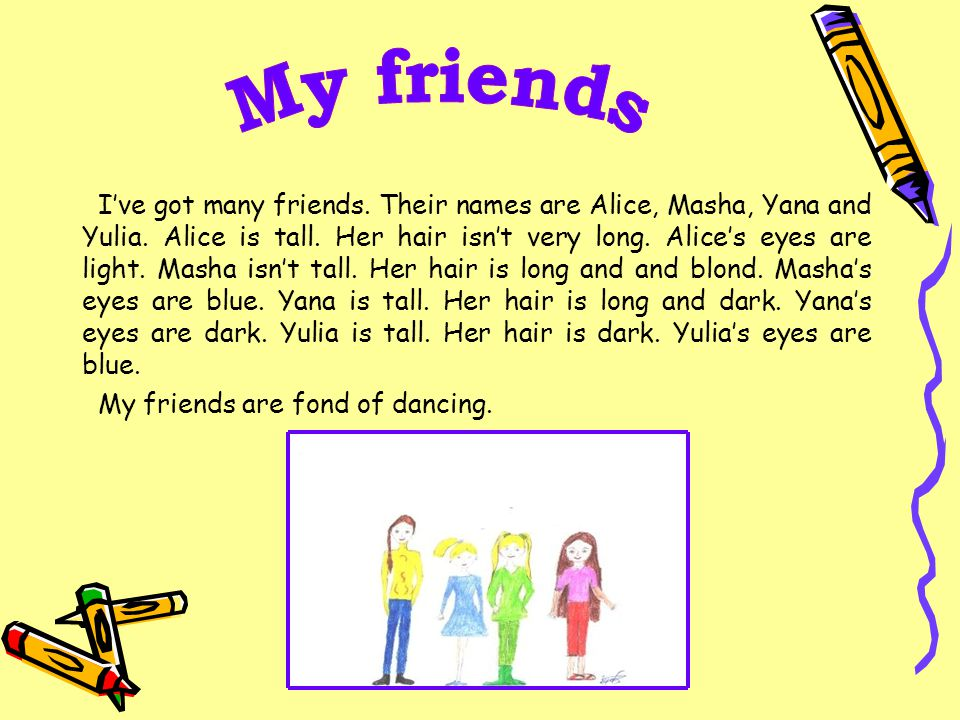 I've got many friends. Their names are Alice, Masha, Yana and Yulia. Alice is tall. Her hair isn't very long. Alice's eyes are light. Masha isn't tall