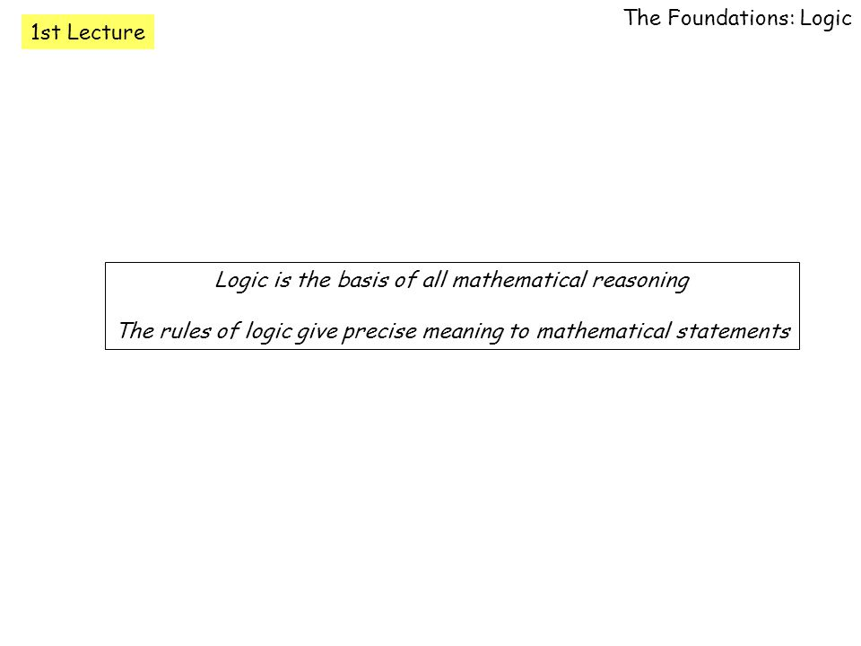 1st Lecture The Foundations: Logic Logic is the basis of all mathematical reasoning The rules of logic give precise meaning to mathematical statements