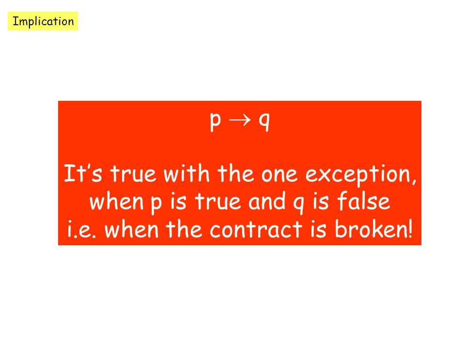 Implication p  q It's true with the one exception, when p is true and q is false i.e.