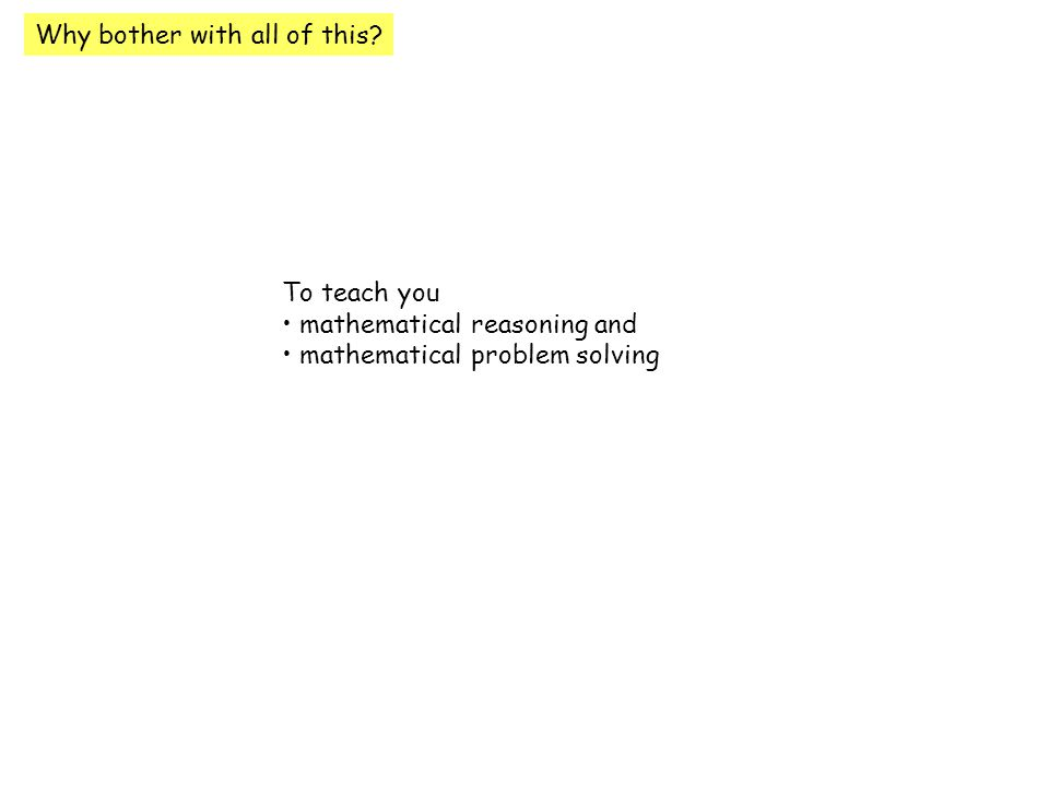 Why bother with all of this To teach you mathematical reasoning and mathematical problem solving