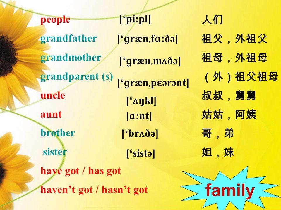 people grandfather grandmother grandparent (s) uncle aunt brother sister have got / has got haven't got / hasn't got ['pi:pl] [ ɑ :nt] [' ɡ ræn ﹐ f ɑ :ðə] [' ɡ ræn ﹐ m ʌ ðə] [' ɡ ræn ﹐ p ɛ ərənt] [' ʌ ŋkl] ['sistə] ['br ʌ ðə] 人们 祖父,外祖父 祖母,外祖母 (外)祖父祖母 叔叔,舅舅 姑姑,阿姨 哥,弟 姐,妹 family
