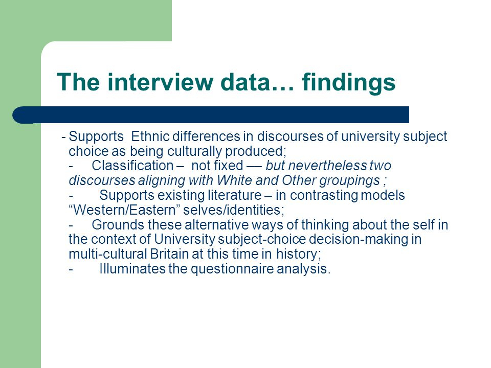 The interview data… findings -Supports Ethnic differences in discourses of university subject choice as being culturally produced; - Classification – not fixed –– but nevertheless two discourses aligning with White and Other groupings ; -Supports existing literature – in contrasting models Western/Eastern selves/identities; - Grounds these alternative ways of thinking about the self in the context of University subject-choice decision-making in multi-cultural Britain at this time in history; - Illuminates the questionnaire analysis.