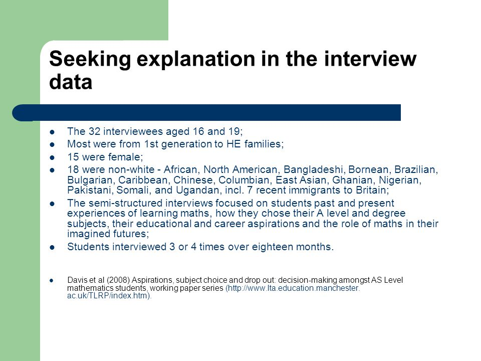 Seeking explanation in the interview data The 32 interviewees aged 16 and 19; Most were from 1st generation to HE families; 15 were female; 18 were non-white - African, North American, Bangladeshi, Bornean, Brazilian, Bulgarian, Caribbean, Chinese, Columbian, East Asian, Ghanian, Nigerian, Pakistani, Somali, and Ugandan, incl.