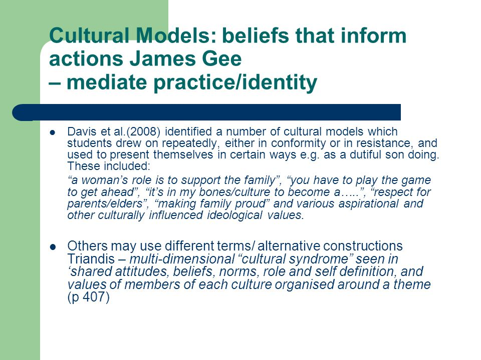 Cultural Models: beliefs that inform actions James Gee – mediate practice/identity Davis et al.(2008) identified a number of cultural models which students drew on repeatedly, either in conformity or in resistance, and used to present themselves in certain ways e.g.