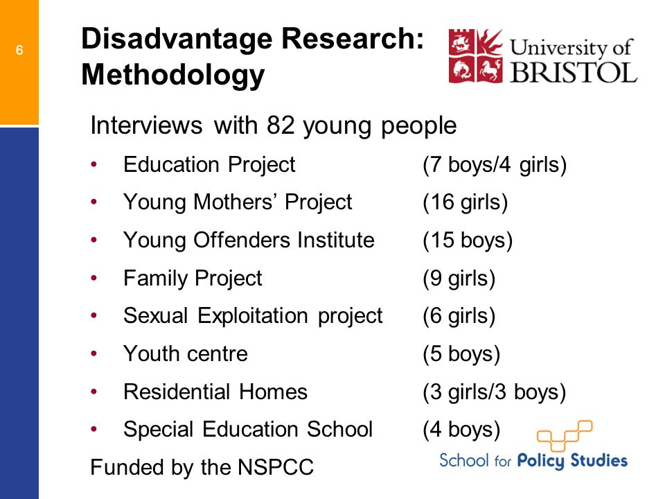 6 Disadvantage Research: Methodology Interviews with 82 young people Education Project (7 boys/4 girls) Young Mothers' Project (16 girls) Young Offenders Institute (15 boys) Family Project (9 girls) Sexual Exploitation project (6 girls) Youth centre (5 boys) Residential Homes (3 girls/3 boys) Special Education School(4 boys) Funded by the NSPCC