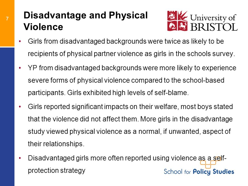7 Disadvantage and Physical Violence Girls from disadvantaged backgrounds were twice as likely to be recipients of physical partner violence as girls in the schools survey.