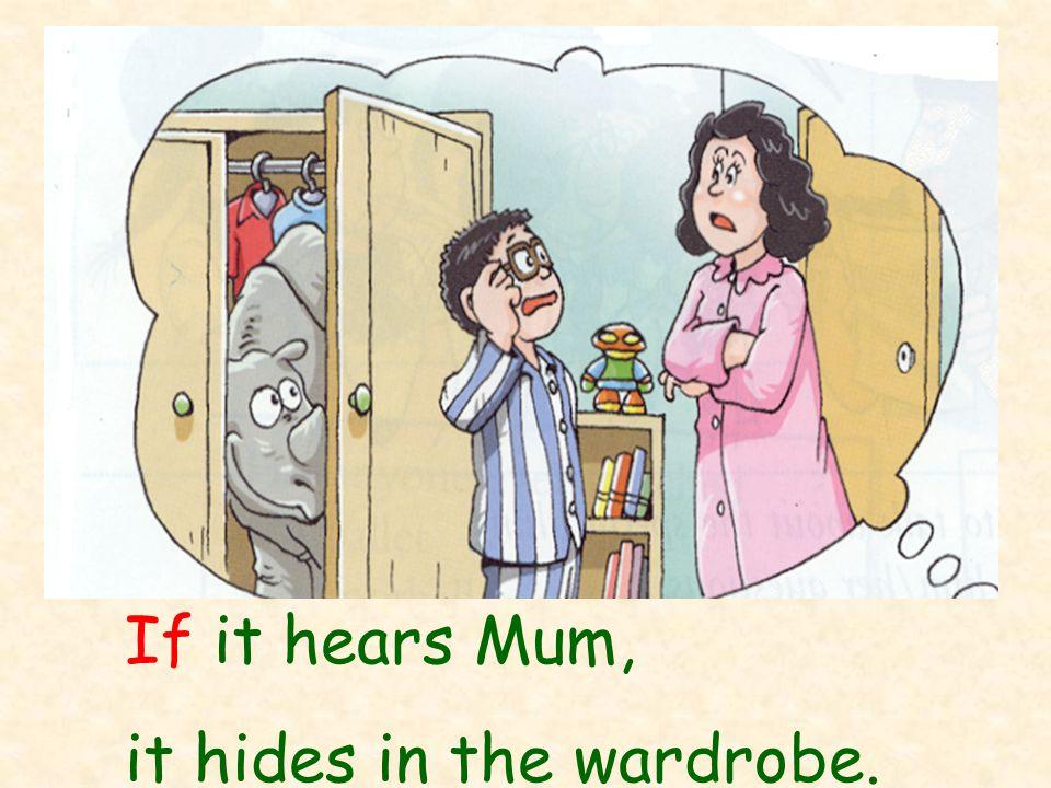If it hears Mum, it hides in the wardrobe.