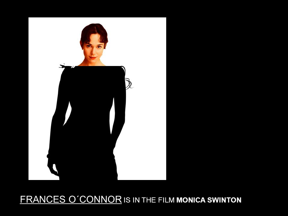 FRANCES O´CONNOR IS IN THE FILM MONICA SWINTON
