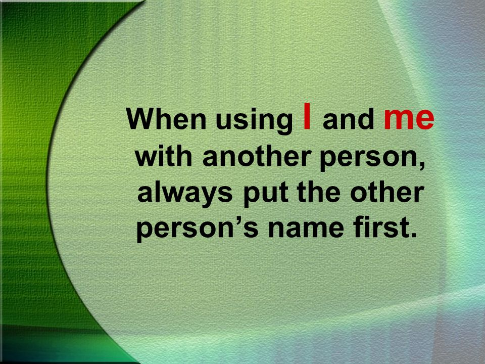 Using I and Me With Another Name Sometimes we combine the pronouns I and me with another person.