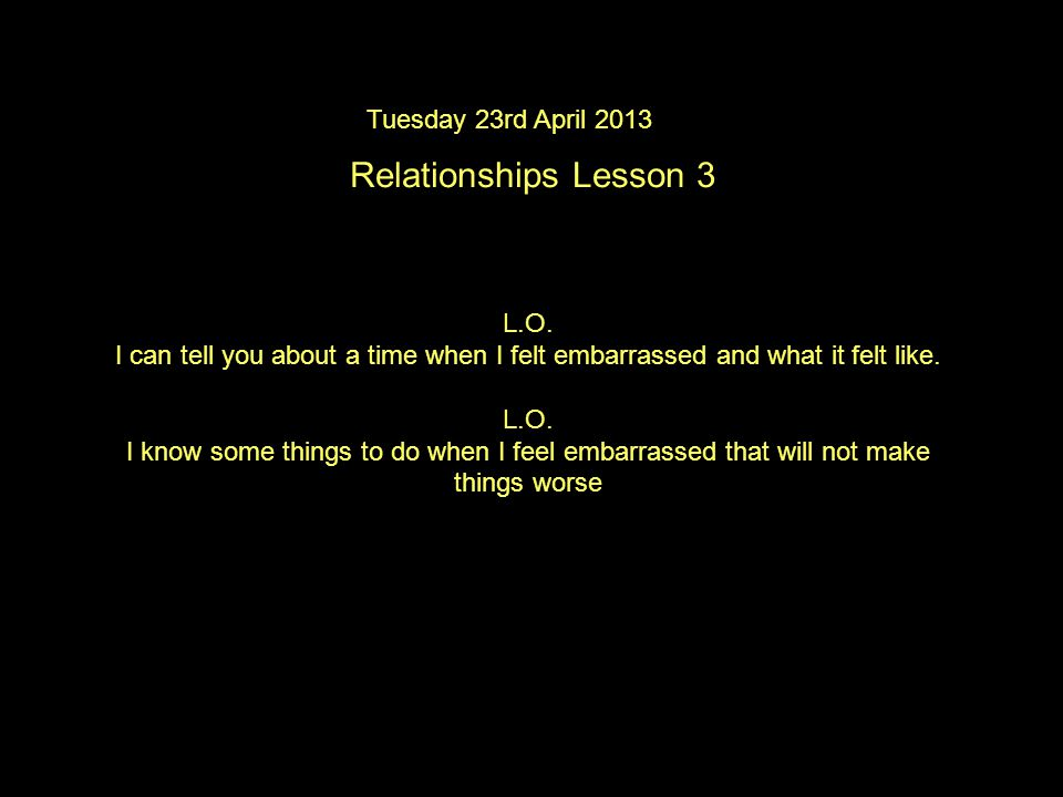 Tuesday 23rd April 2013 Relationships Lesson 3 L.O.