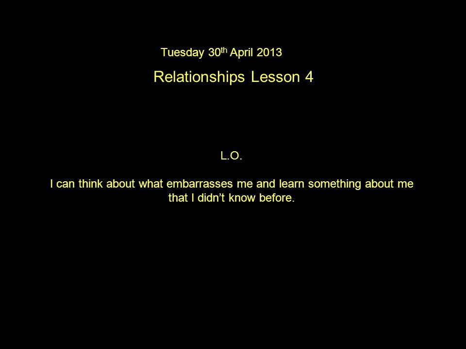 Tuesday 30 th April 2013 Relationships Lesson 4 L.O.
