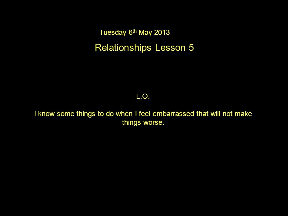 Tuesday 6 th May 2013 Relationships Lesson 5 L.O.