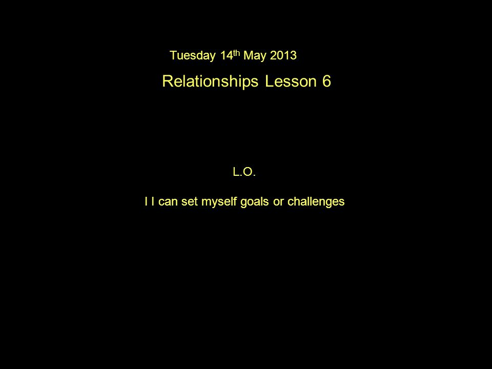 Tuesday 14 th May 2013 Relationships Lesson 6 L.O. I I can set myself goals or challenges