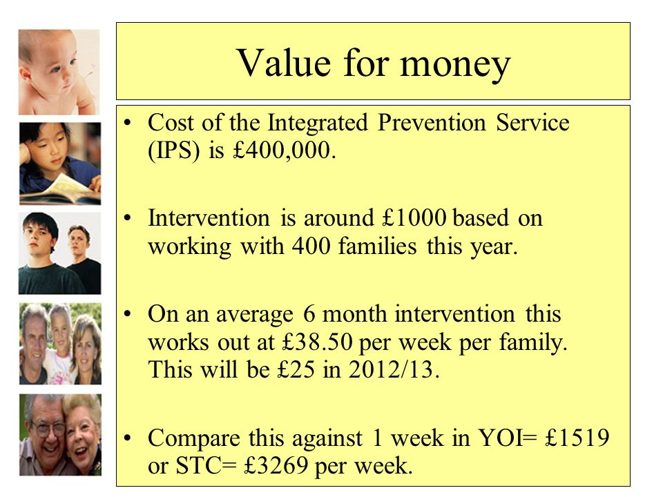 Value for money Cost of the Integrated Prevention Service (IPS) is £400,000. Intervention is around £1000 based on working with 400 families this year