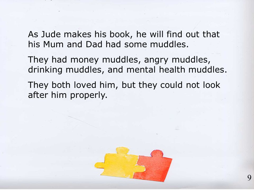 As Jude makes his book, he will find out that his Mum and Dad had some muddles. They had money muddles, angry muddles, drinking muddles, and mental he