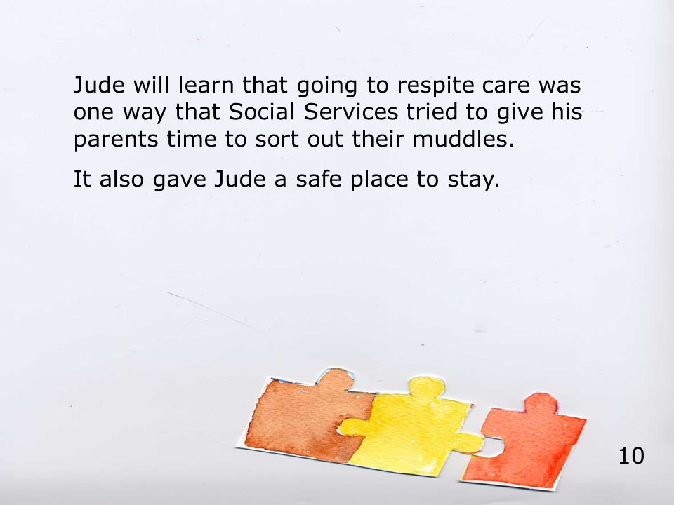 Jude will learn that going to respite care was one way that Social Services tried to give his parents time to sort out their muddles. It also gave Jud