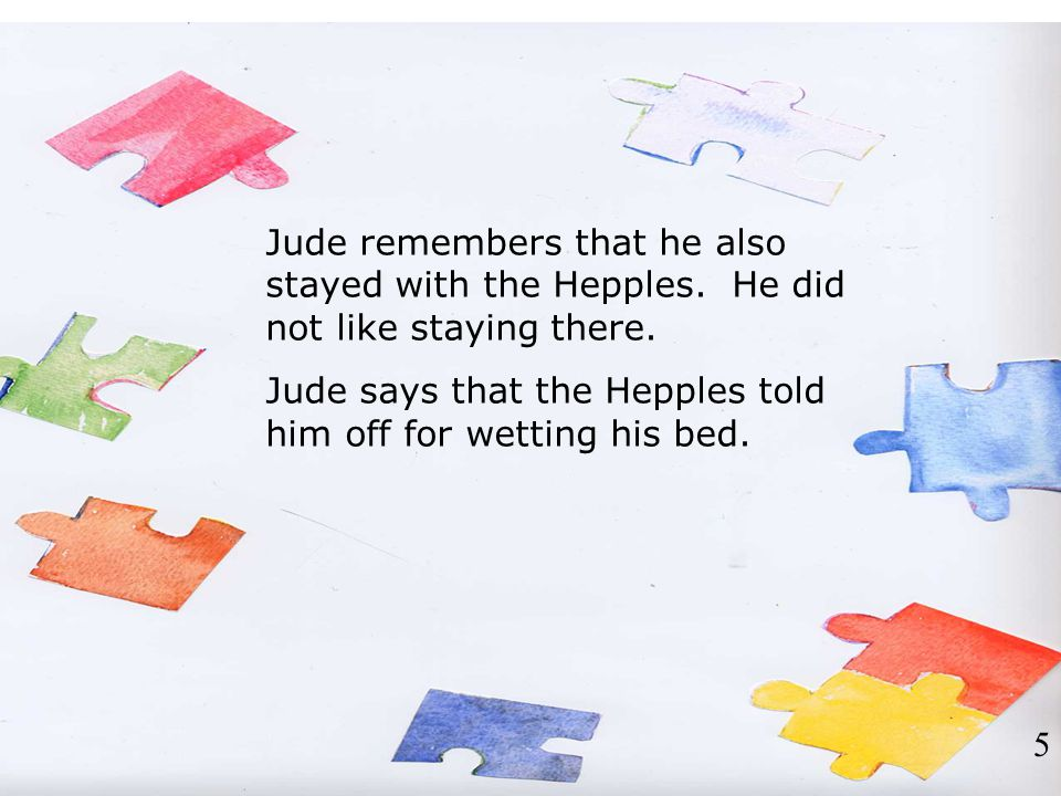 Jude remembers that he also stayed with the Hepples. He did not like staying there. Jude says that the Hepples told him off for wetting his bed. 5