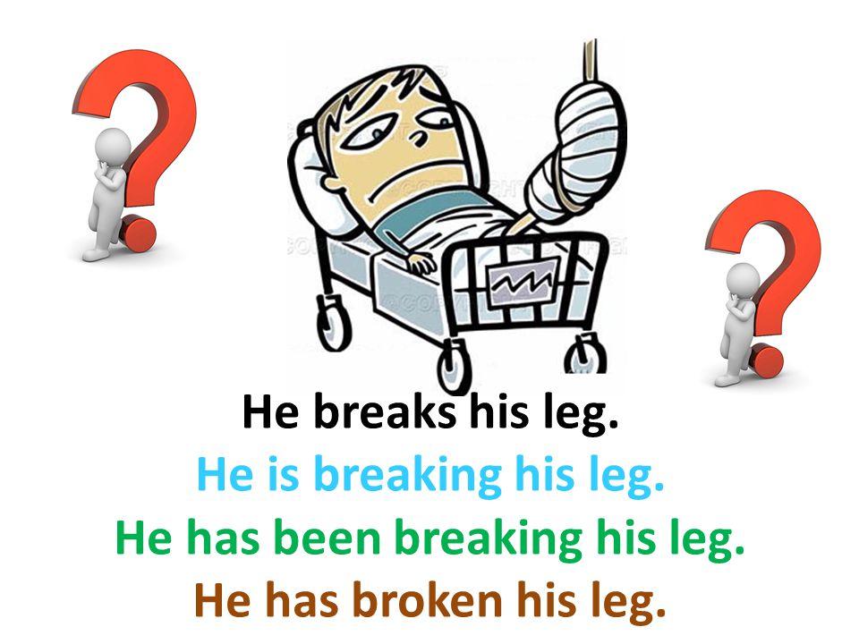 He breaks his leg. He is breaking his leg. He has been breaking his leg. He has broken his leg.