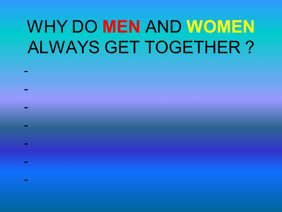 WHY DO MEN AND WOMEN ALWAYS GET TOGETHER ? --------------