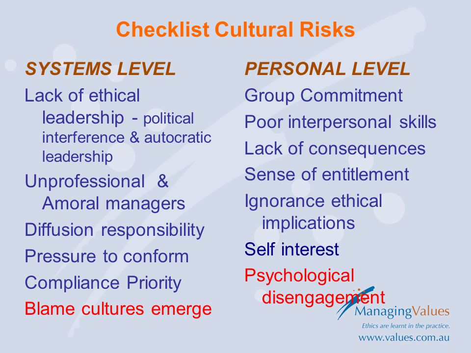 Checklist Cultural Risks SYSTEMS LEVEL Lack of ethical leadership - political interference & autocratic leadership Unprofessional & Amoral managers Diffusion responsibility Pressure to conform Compliance Priority Blame cultures emerge PERSONAL LEVEL Group Commitment Poor interpersonal skills Lack of consequences Sense of entitlement Ignorance ethical implications Self interest Psychological disengagement