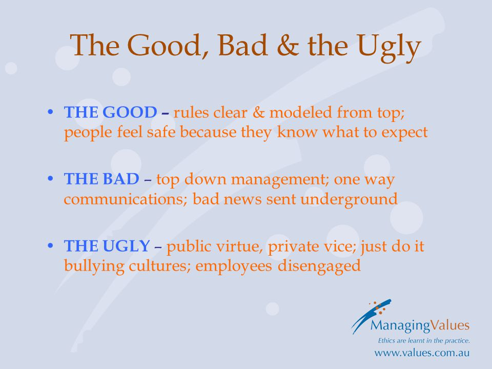 THE GOOD – rules clear & modeled from top; people feel safe because they know what to expect THE BAD – top down management; one way communications; bad news sent underground THE UGLY – public virtue, private vice; just do it bullying cultures; employees disengaged The Good, Bad & the Ugly