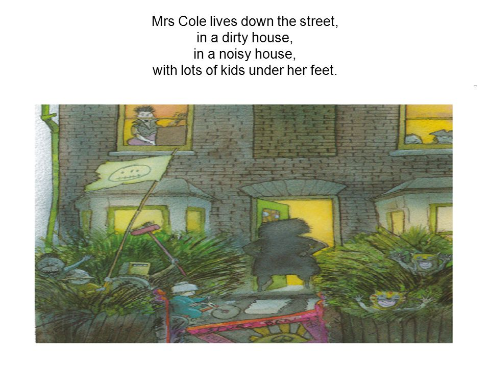 Mrs Cole lives down the street, in a dirty house, in a noisy house, with lots of kids under her feet.
