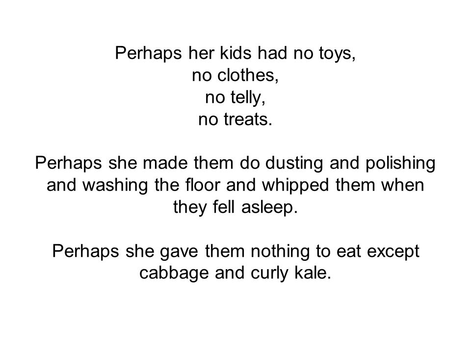 Perhaps her kids had no toys, no clothes, no telly, no treats.