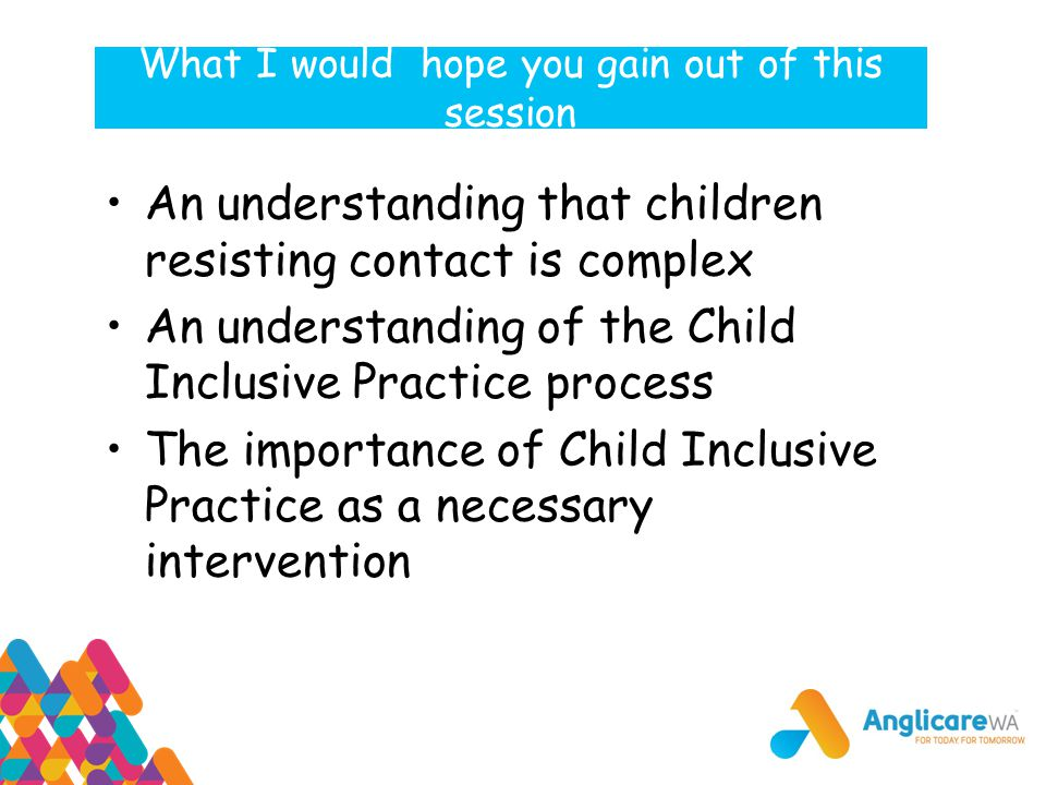 What I would hope you gain out of this session An understanding that children resisting contact is complex An understanding of the Child Inclusive Pra