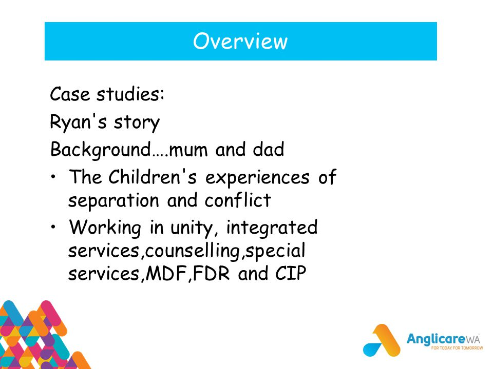 Overview Case studies: Ryan's story Background….mum and dad The Children's experiences of separation and conflict Working in unity, integrated service