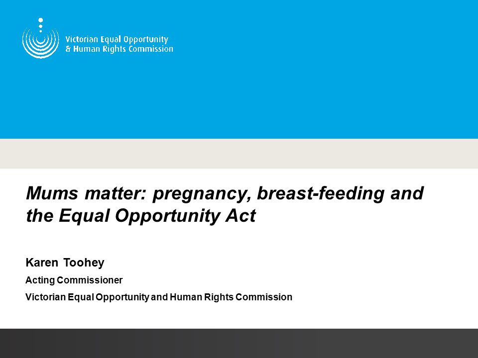 Mums matter: pregnancy, breast-feeding and the Equal Opportunity Act Karen Toohey Acting Commissioner Victorian Equal Opportunity and Human Rights Commission