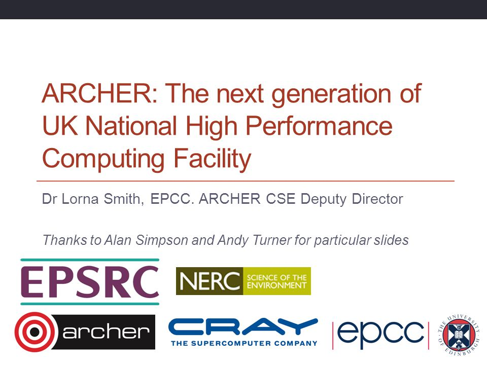 ARCHER: The next generation of UK National High Performance Computing Facility Dr Lorna Smith, EPCC. ARCHER CSE Deputy Director Thanks to Alan Simpson