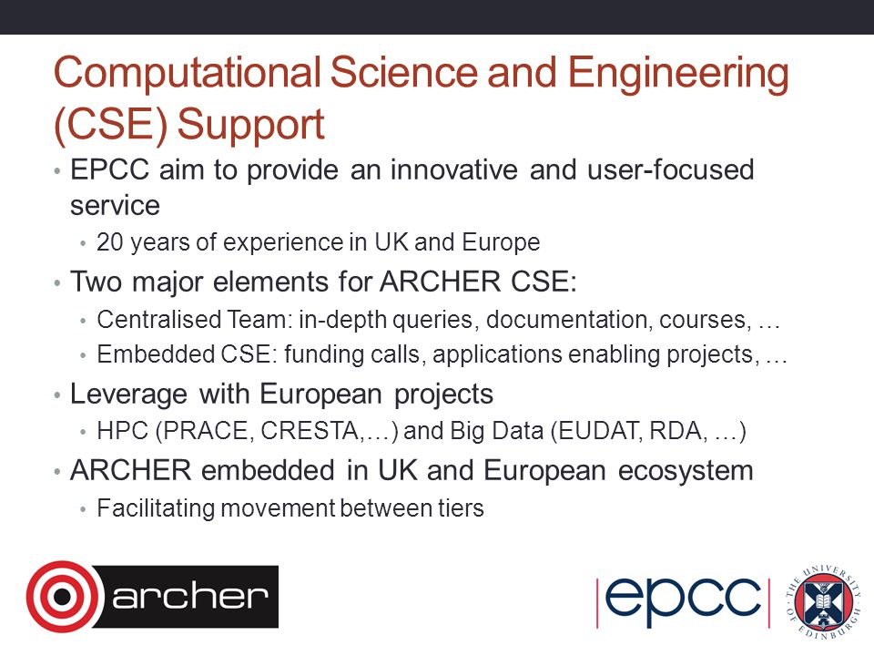 Computational Science and Engineering (CSE) Support EPCC aim to provide an innovative and user-focused service 20 years of experience in UK and Europe Two major elements for ARCHER CSE: Centralised Team: in-depth queries, documentation, courses, … Embedded CSE: funding calls, applications enabling projects, … Leverage with European projects HPC (PRACE, CRESTA,…) and Big Data (EUDAT, RDA, …) ARCHER embedded in UK and European ecosystem Facilitating movement between tiers
