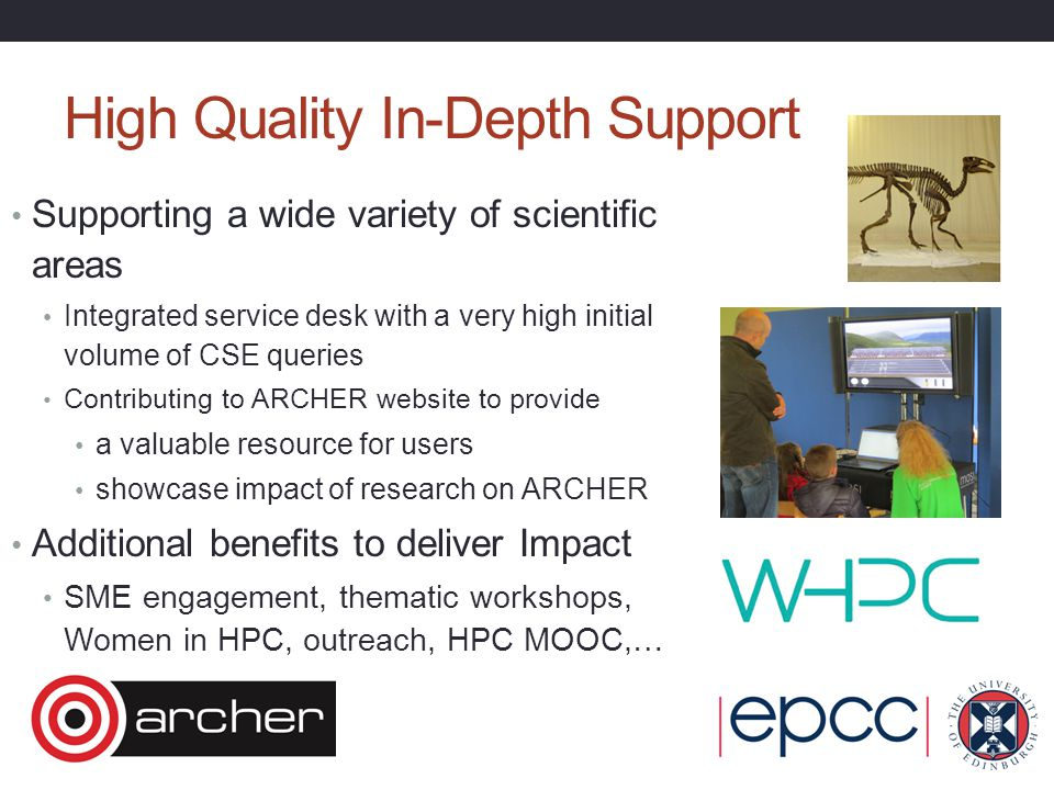 High Quality In-Depth Support Supporting a wide variety of scientific areas Integrated service desk with a very high initial volume of CSE queries Contributing to ARCHER website to provide a valuable resource for users showcase impact of research on ARCHER Additional benefits to deliver Impact SME engagement, thematic workshops, Women in HPC, outreach, HPC MOOC,…