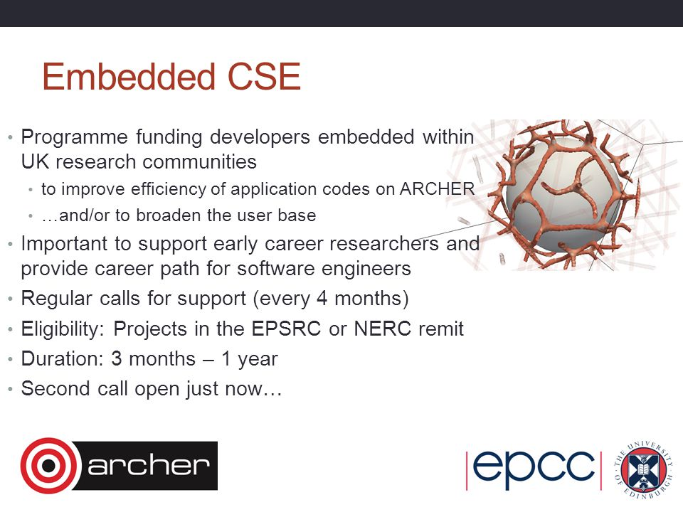 Embedded CSE Programme funding developers embedded within UK research communities to improve efficiency of application codes on ARCHER …and/or to broaden the user base Important to support early career researchers and provide career path for software engineers Regular calls for support (every 4 months) Eligibility: Projects in the EPSRC or NERC remit Duration: 3 months – 1 year Second call open just now…
