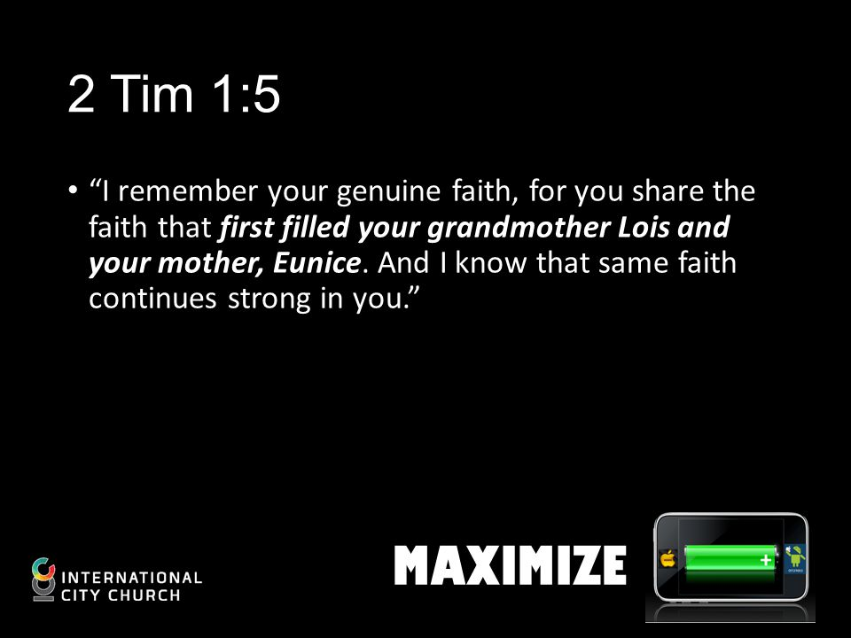 2 Tim 1:5 I remember your genuine faith, for you share the faith that first filled your grandmother Lois and your mother, Eunice.
