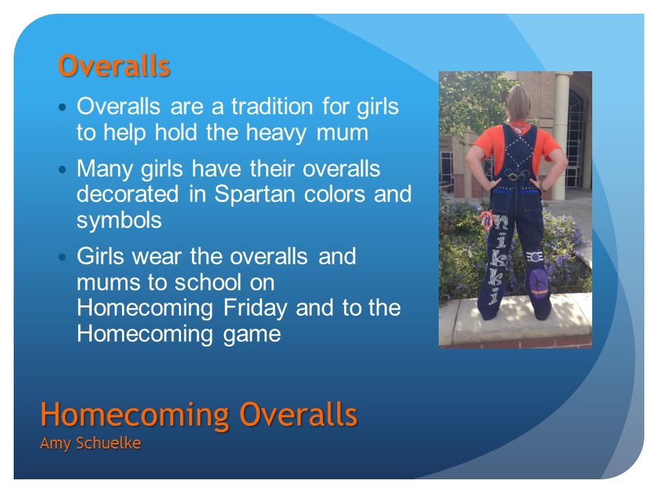 Homecoming Overalls Amy Schuelke Overalls Overalls are a tradition for girls to help hold the heavy mum Many girls have their overalls decorated in Spartan colors and symbols Girls wear the overalls and mums to school on Homecoming Friday and to the Homecoming game