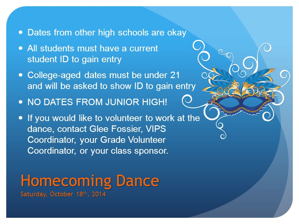 Homecoming Dance Saturday, October 18 th, 2014 Dates from other high schools are okay All students must have a current student ID to gain entry College-aged dates must be under 21 and will be asked to show ID to gain entry NO DATES FROM JUNIOR HIGH.