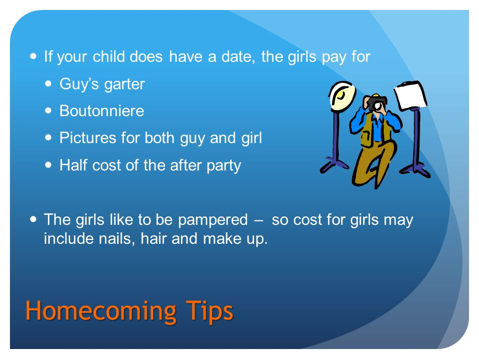 Homecoming Tips If your child does have a date, the girls pay for Guy's garter Boutonniere Pictures for both guy and girl Half cost of the after party The girls like to be pampered – so cost for girls may include nails, hair and make up.