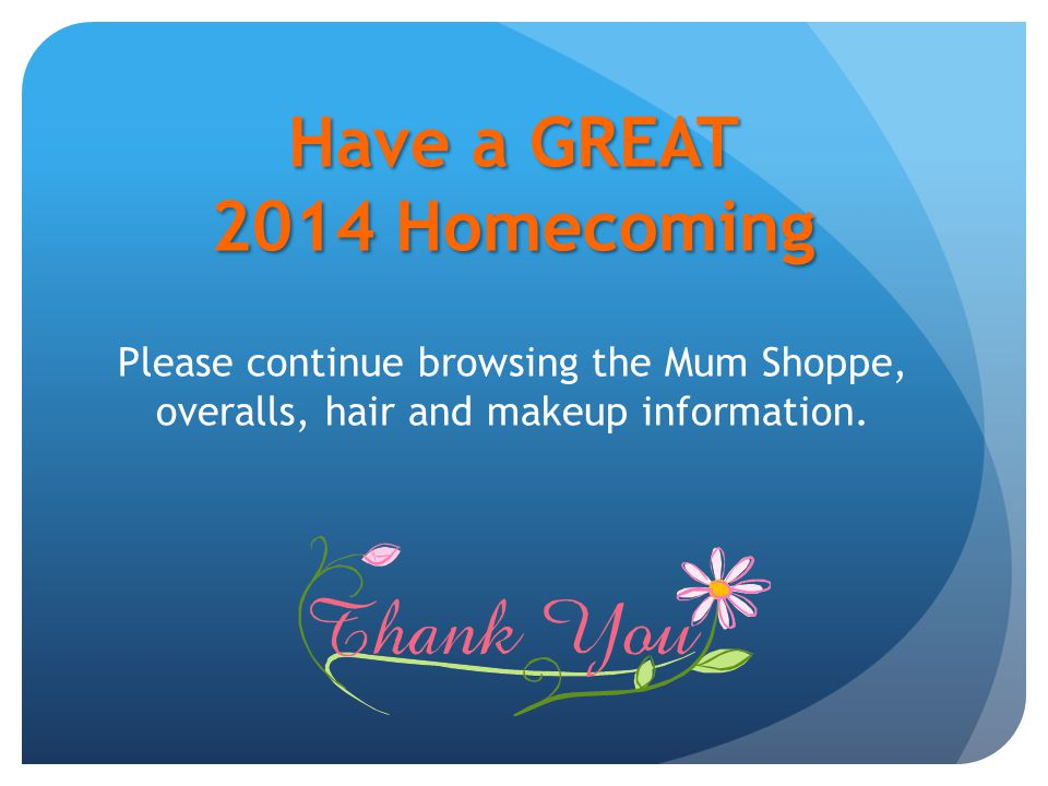 Have a GREAT 2014 Homecoming Have a GREAT 2014 Homecoming Please continue browsing the Mum Shoppe, overalls, hair and makeup information.