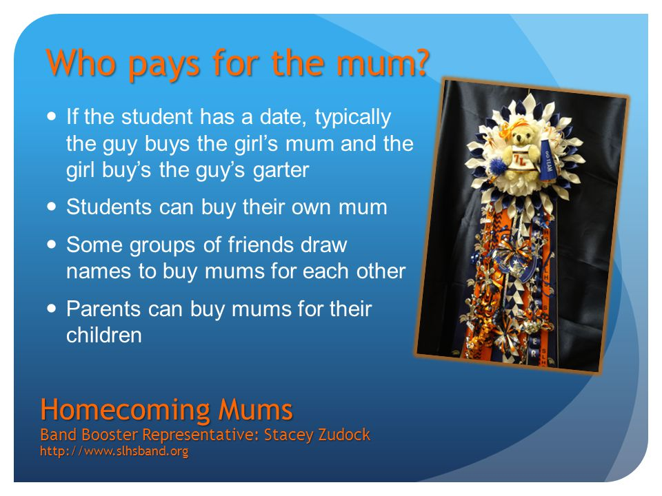 If the student has a date, typically the guy buys the girl's mum and the girl buy's the guy's garter Students can buy their own mum Some groups of friends draw names to buy mums for each other Parents can buy mums for their children Homecoming Mums Band Booster Representative: Stacey Zudock http://www.slhsband.org Who pays for the mum