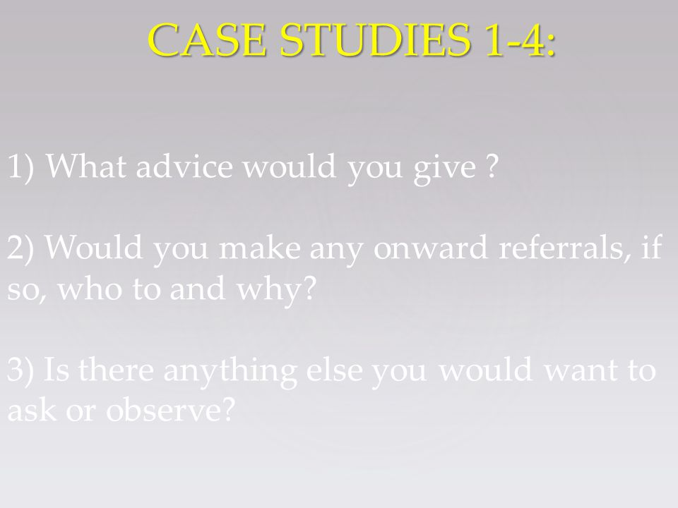 1)What advice would you give . 2) Would you make any onward referrals, if so, who to and why.
