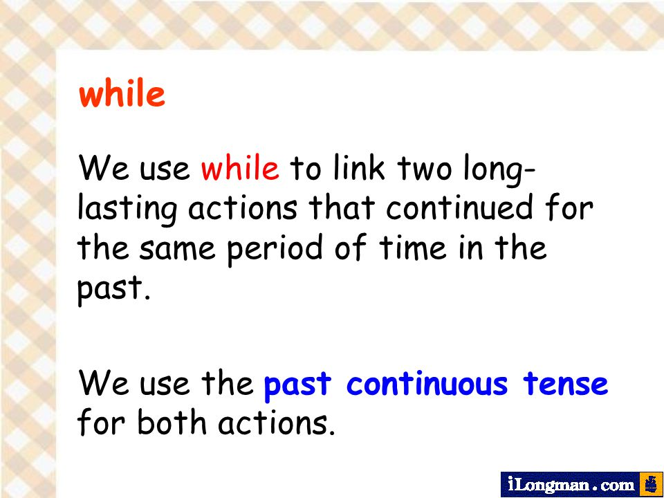 We use while to link two long- lasting actions that continued for the same period of time in the past.