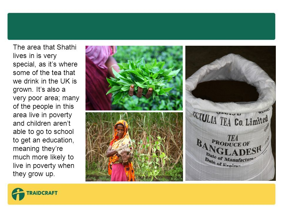 The area that Shathi lives in is very special, as it's where some of the tea that we drink in the UK is grown.