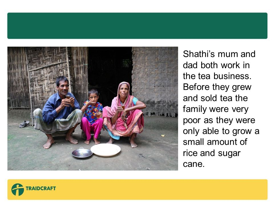 Traidcraft is a fair trade organisation working with some of the world's poorest farmers and producers, people like Shathi's mum and dad.