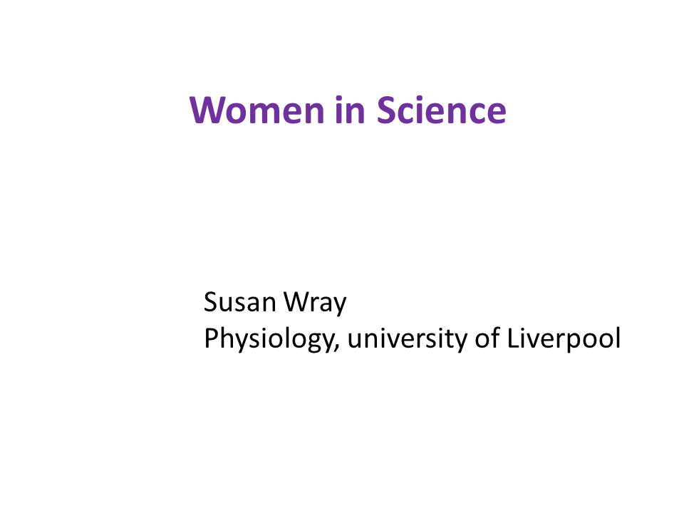 Women in Science Susan Wray Physiology, university of Liverpool