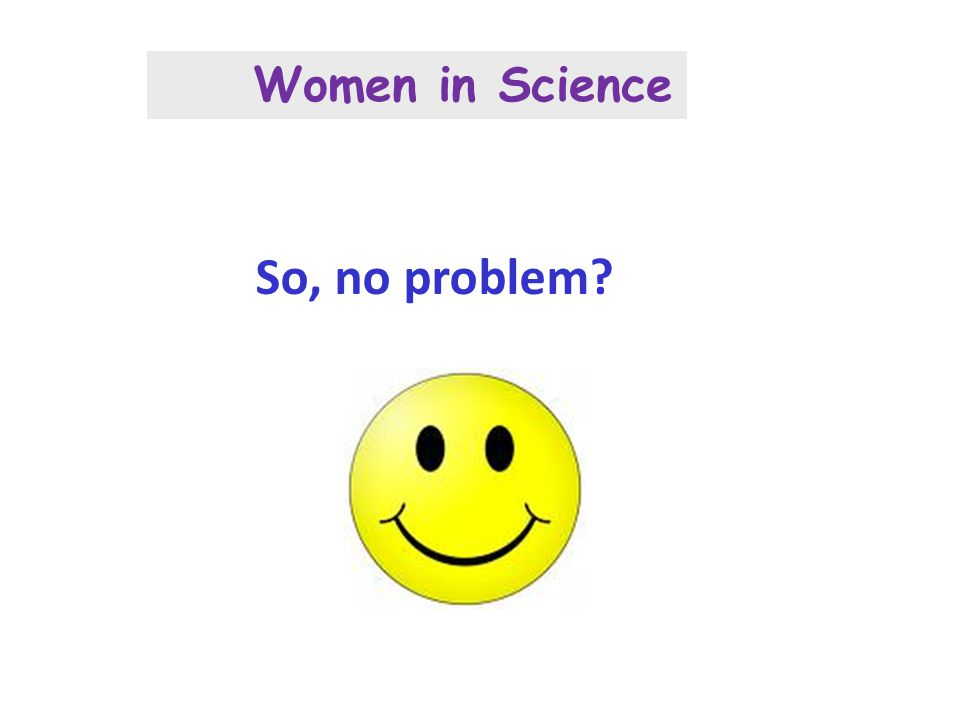 So, no problem? Women in Science