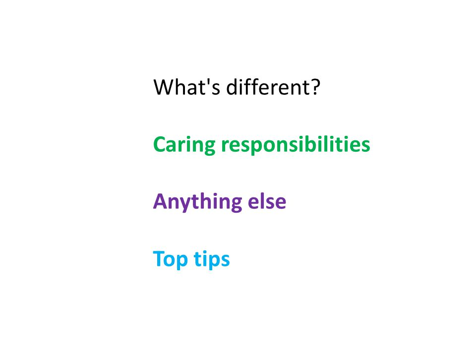 What s different Caring responsibilities Anything else Top tips
