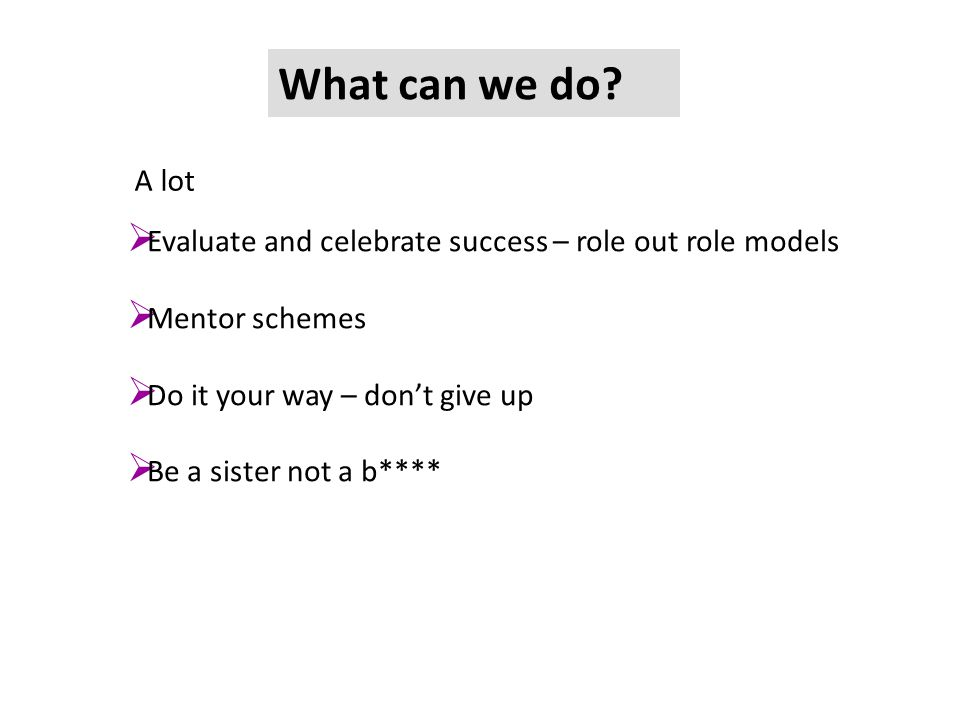 What can we do? A lot  Evaluate and celebrate success – role out role models  Mentor schemes  Do it your way – don't give up  Be a sister not a b*