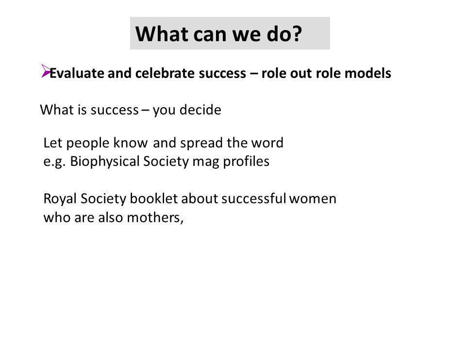 What can we do? What is success – you decide Let people know and spread the word e.g. Biophysical Society mag profiles Royal Society booklet about suc